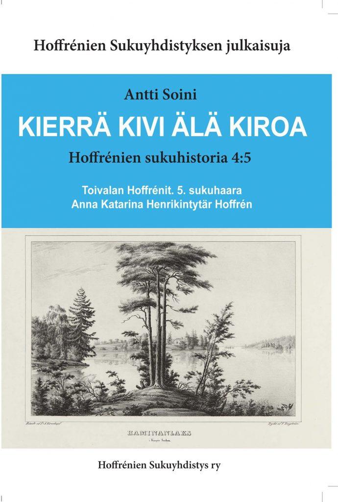 KIERRÄ KIVI ÄLÄ KIROA Hoffrénien sukuhistoria 4:5 Toivalan Hoffrénit. 5. sukuhaara Anna Katarina Henrikintytär Hoffrén. Hinta jäsenille 25 €, muille 30 €.