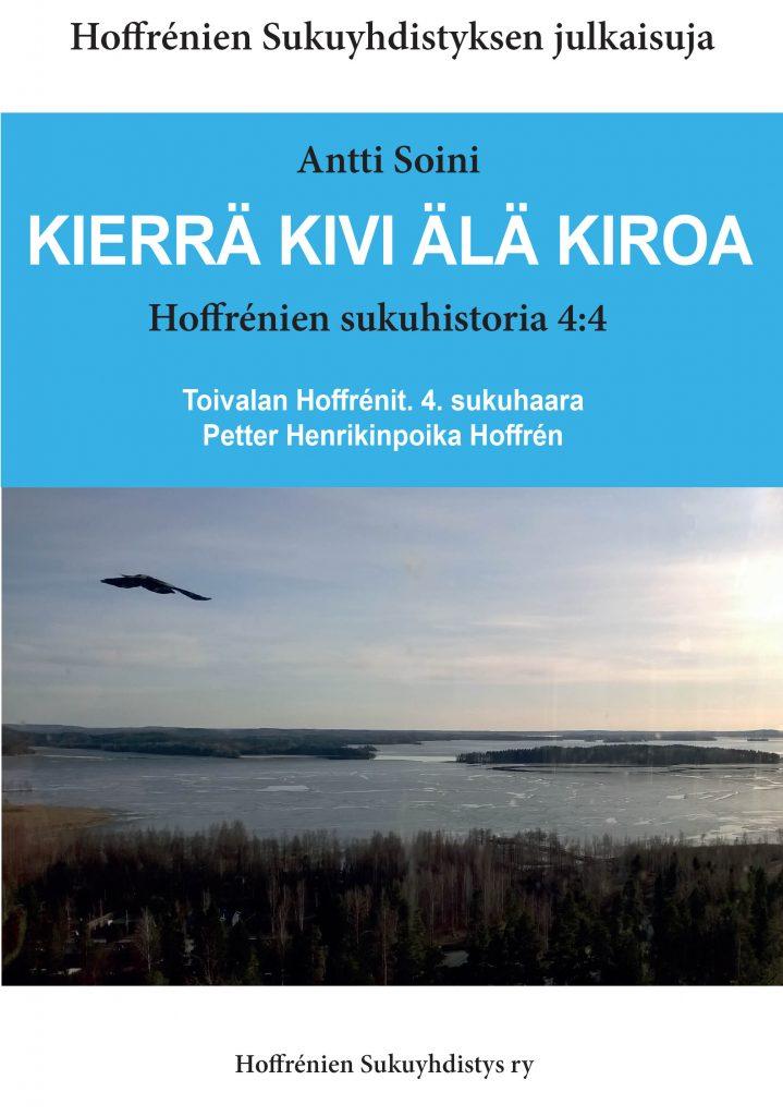 KIERRÄ KIVI ÄLÄ KIROA Hoffrénien sukuhistoria 4:4 Toivalan Hoffrénit. 4. sukuhaara Petter Henrikinpoika Hoffrén. Hinta jäsenille 35 €, muille 40 €.